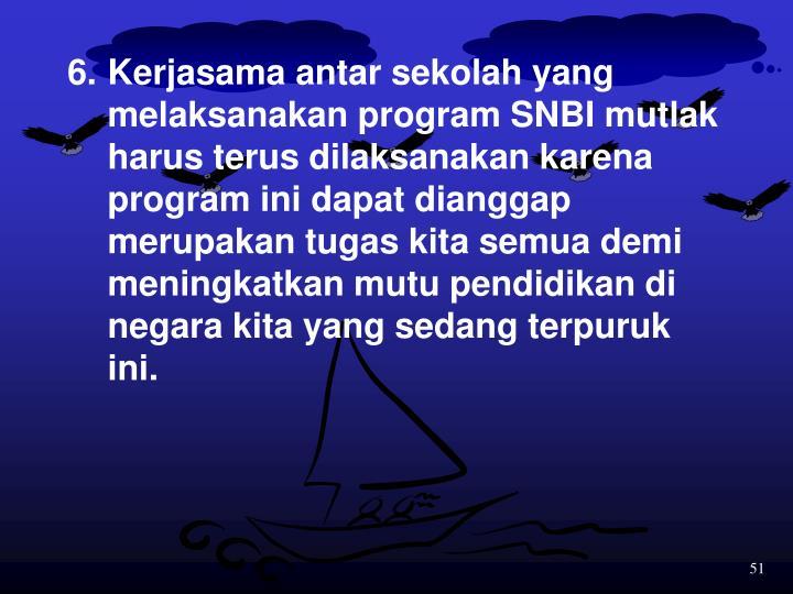 6.Kerjasama antar sekolah yang melaksanakan program SNBI mutlak harus terus dilaksanakan karena program ini dapat dianggap merupakan tugas kita semua demi meningkatkan mutu pendidikan di negara kita yang sedang terpuruk ini.