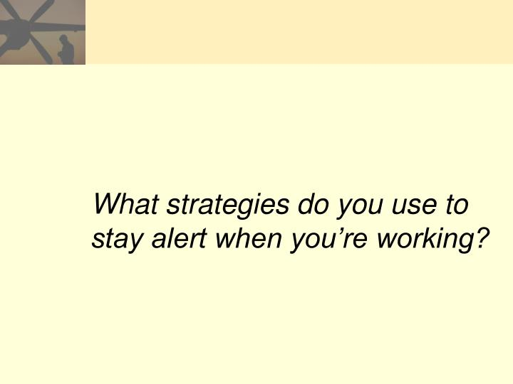 What strategies do you use to stay alert when you're working?
