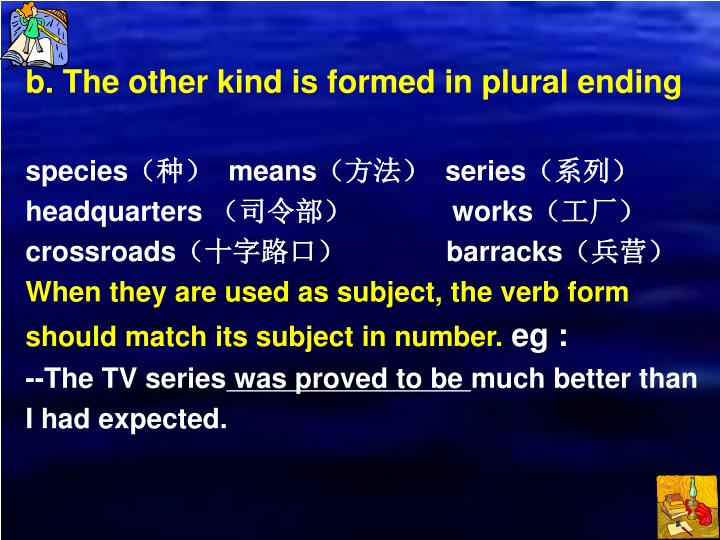 b. The other kind is formed in plural ending