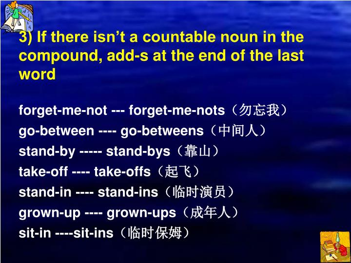 3) If there isn't a countable noun in the compound, add-s at the end of the last word