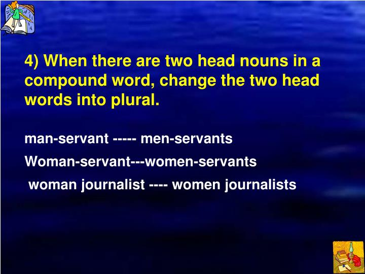 4) When there are two head nouns in a compound word, change the two head words into plural.