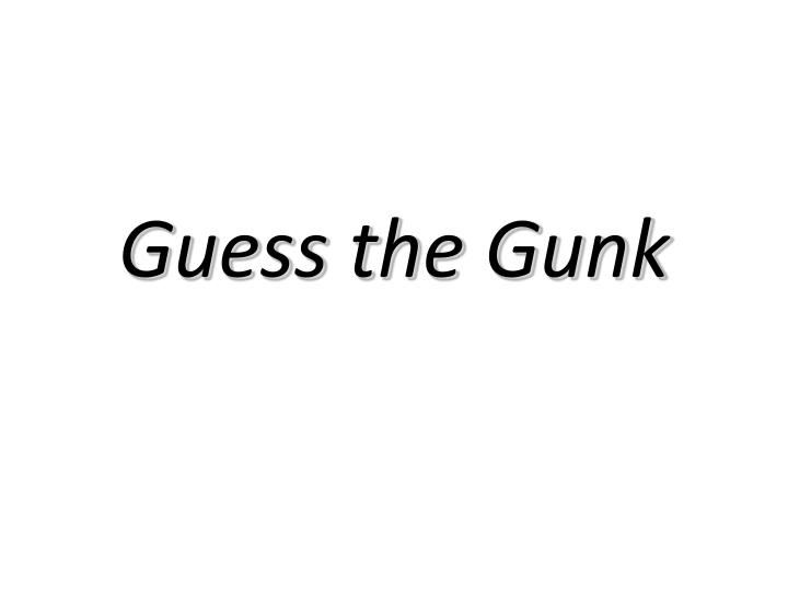 Guess the Gunk