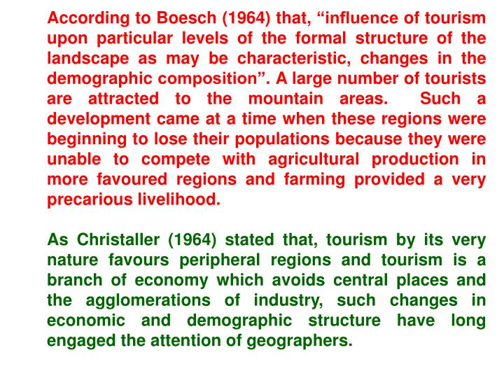 "According to Boesch (1964) that, ""influence of tourism upon particular levels of the formal structure of the landscape as may be characteristic, changes in the demographic composition"". A large number of tourists are attracted to the mountain areas.  Such a development came at a time when these regions were beginning to lose their populations because they were unable to compete with agricultural production in more favoured regions and farming provided a very precarious livelihood."