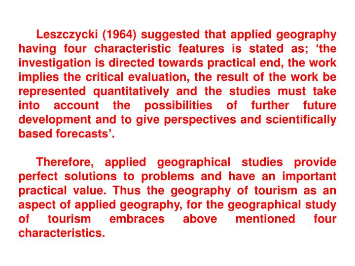 Leszczycki (1964) suggested that applied geography having four characteristic features is stated as; 'the investigation is directed towards practical end, the work implies the critical evaluation, the result of the work be represented quantitatively and the studies must take into account the possibilities of further future development and to give perspectives and scientifically based forecasts'.