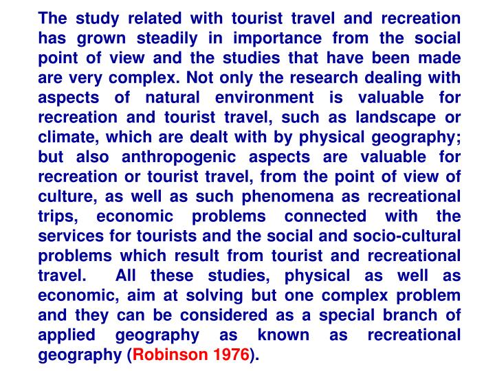 The study related with tourist travel and recreation has grown steadily in importance from the social point of view and the studies that have been made are very complex. Not only the research dealing with aspects of natural environment is valuable for recreation and tourist travel, such as landscape or climate, which are dealt with by physical geography; but also anthropogenic aspects are valuable for recreation or tourist travel, from the point of view of culture, as well as such phenomena as recreational trips, economic problems connected with the services for tourists and the social and socio-cultural problems which result from tourist and recreational travel.  All these studies, physical as well as economic, aim at solving but one complex problem and they can be considered as a special branch of applied geography as known as recreational geography (