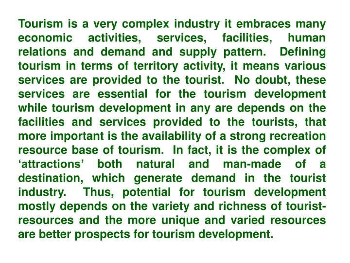 Tourism is a very complex industry it embraces many economic activities, services, facilities, human relations and demand and supply pattern.  Defining tourism in terms of territory activity, it means various services are provided to the tourist.  No doubt, these services are essential for the tourism development while tourism development in any are depends on the facilities and services provided to the tourists, that more important is the availability of a strong recreation resource base of tourism.  In fact, it is the complex of 'attractions' both natural and man-made of a destination, which generate demand in the tourist industry.  Thus, potential for tourism development mostly depends on the variety and richness of tourist-resources and the more unique and varied resources are better prospects for tourism development.