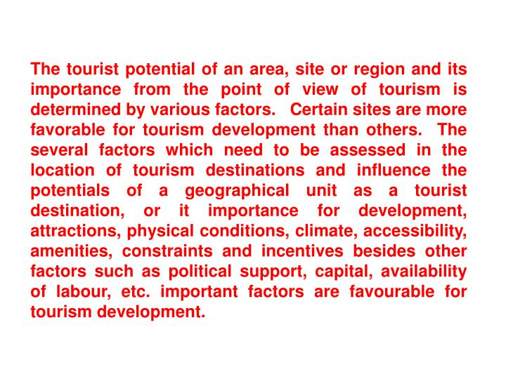 The tourist potential of an area, site or region and its importance from the point of view of tourism is determined by various factors.   Certain sites are more favorable for tourism development than others.  The several factors which need to be assessed in the location of tourism destinations and influence the potentials of a geographical unit as a tourist destination, or it importance for development, attractions, physical conditions, climate, accessibility, amenities, constraints and incentives besides other factors such as political support, capital, availability of labour, etc. important factors are favourable for tourism development.