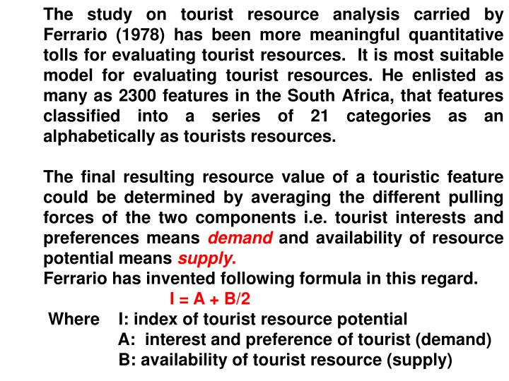 The study on tourist resource analysis carried by Ferrario (1978) has been more meaningful quantitative tolls for evaluating tourist resources.  It is most suitable model for evaluating tourist resources. He enlisted as many as 2300 features in the South Africa, that features classified into a series of 21 categories as an alphabetically as tourists resources.