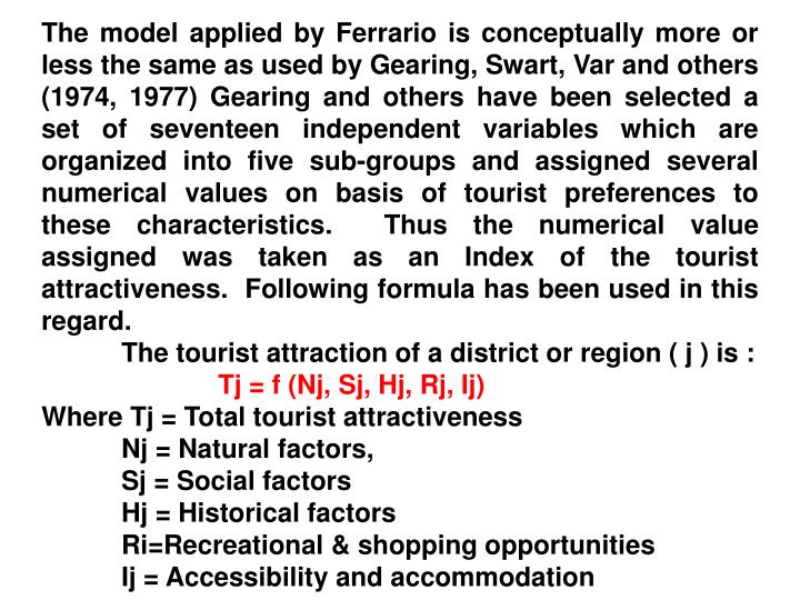 The model applied by Ferrario is conceptually more or less the same as used by Gearing, Swart, Var and others (1974, 1977) Gearing and others have been selected a set of seventeen independent variables which are organized into five sub-groups and assigned several numerical values on basis of tourist preferences to these characteristics.  Thus the numerical value assigned was taken as an Index of the tourist attractiveness.  Following formula has been used in this regard.