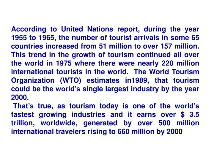 According to United Nations report, during the year 1955 to 1965, the number of tourist arrivals in some 65 countries increased from 51 million to over 157 million.  This trend in the growth of tourism continued all over the world in 1975 where there were nearly 220 million international tourists in the world.  The World Tourism Organization (WTO) estimates in1989, that tourism could be the world's single largest industry by the year 2000.