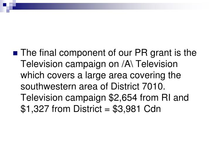 The final component of our PR grant is the Television campaign on /A\ Television which covers a large area covering the southwestern area of District 7010. Television campaign $2,654 from RI and $1,327 from District = $3,981 Cdn