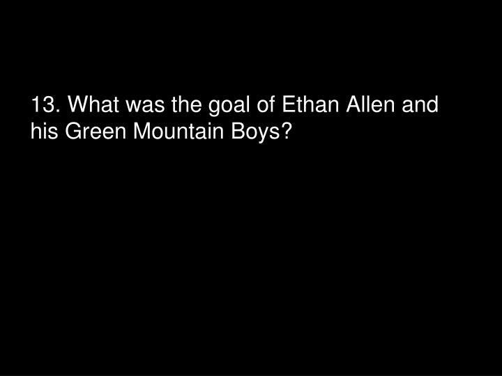 13. What was the goal of Ethan Allen and his Green Mountain Boys?