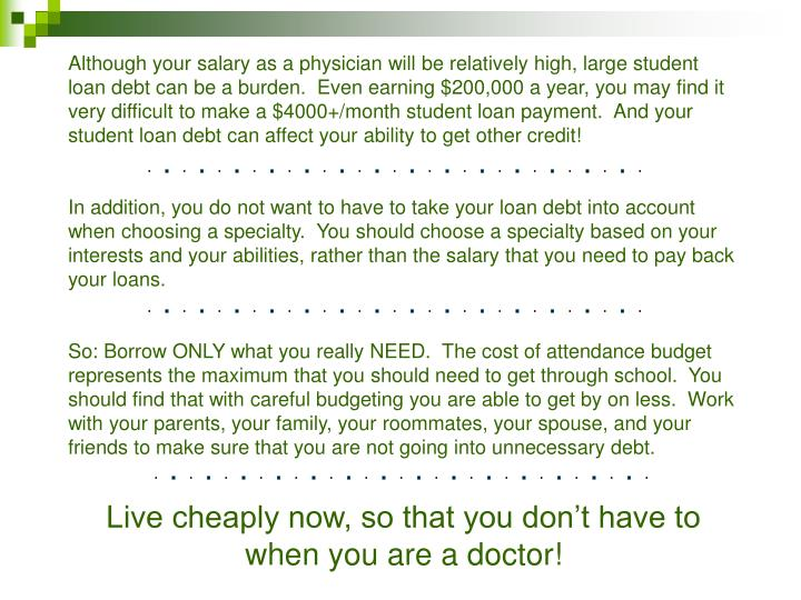 Although your salary as a physician will be relatively high, large student loan debt can be a burden.  Even earning $200,000 a year, you may find it very difficult to make a $4000+/month student loan payment.  And your student loan debt can affect your ability to get other credit!