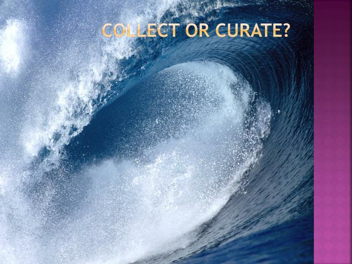 Collect or Curate?
