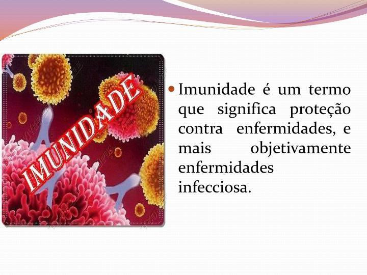 Imunidade é um termo que significa proteção contra