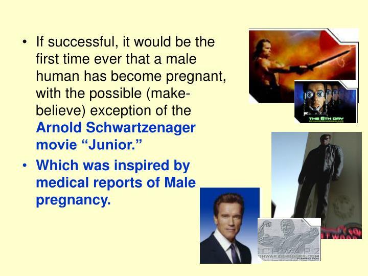 If successful, it would be the first time ever that a male human has become pregnant, with the possible (make-believe) exception of the