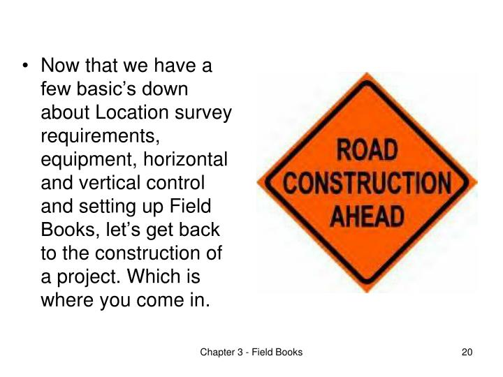 Now that we have a few basic's down about Location survey requirements, equipment, horizontal and vertical control and setting up Field Books, let's get back to the construction of a project. Which is where you come in.