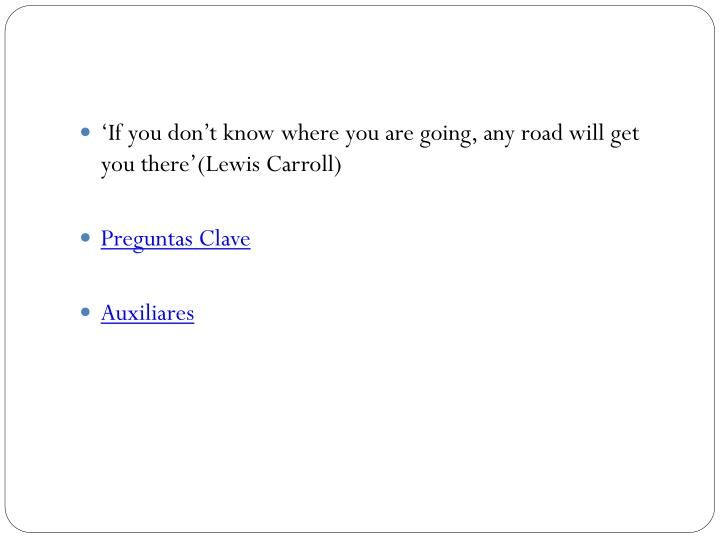 'If you don't know where you are going, any road will get you there'(Lewis Carroll)