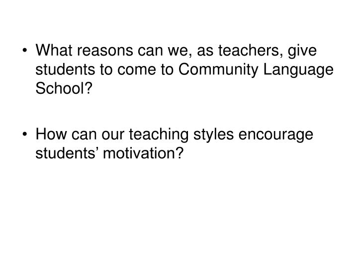 What reasons can we, as teachers, give students to come to Community Language School?