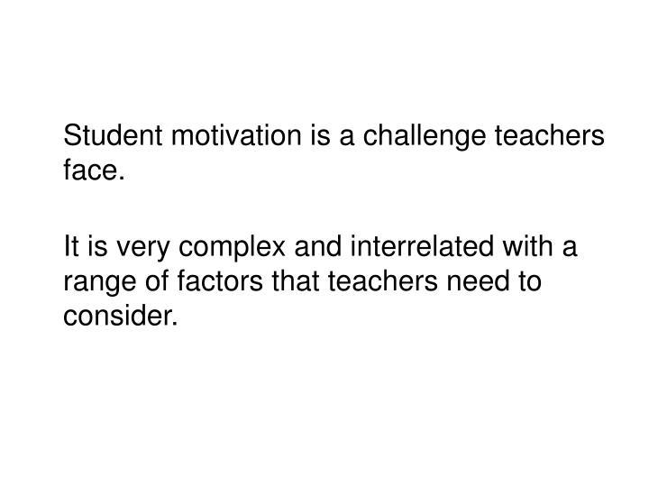Student motivation is a challenge teachers face.
