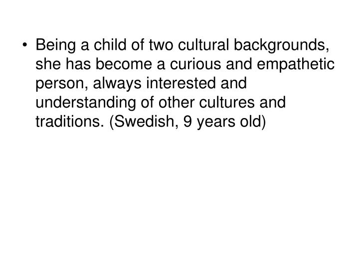 Being a child of two cultural backgrounds, she has become a curious and empathetic person, always interested and understanding of other cultures and traditions. (Swedish, 9 years old)