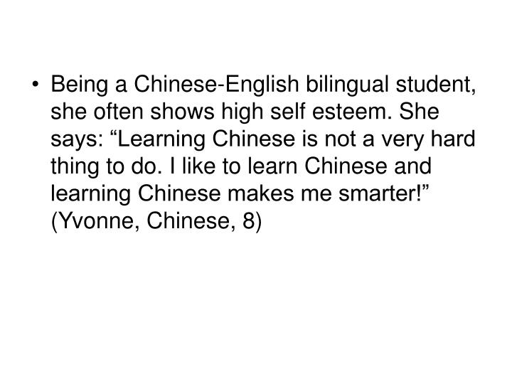 "Being a Chinese-English bilingual student, she often shows high self esteem. She says: ""Learning Chinese is not a very hard thing to do. I like to learn Chinese and learning Chinese makes me smarter!"" (Yvonne, Chinese, 8)"