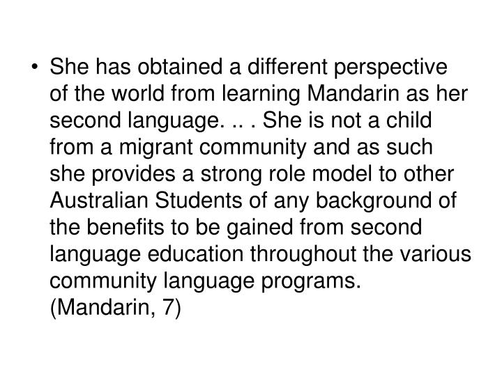 She has obtained a different perspective of the world from learning Mandarin as her second language. .. . She is not a child from a migrant community and as such she provides a strong role model to other Australian Students of any background of the benefits to be gained from second language education throughout the various community language programs.    (Mandarin, 7)