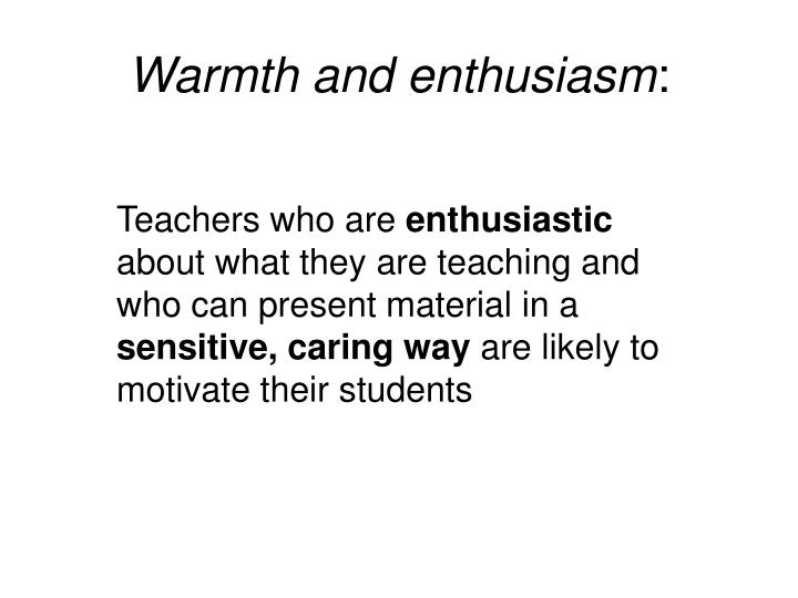 Warmth and enthusiasm