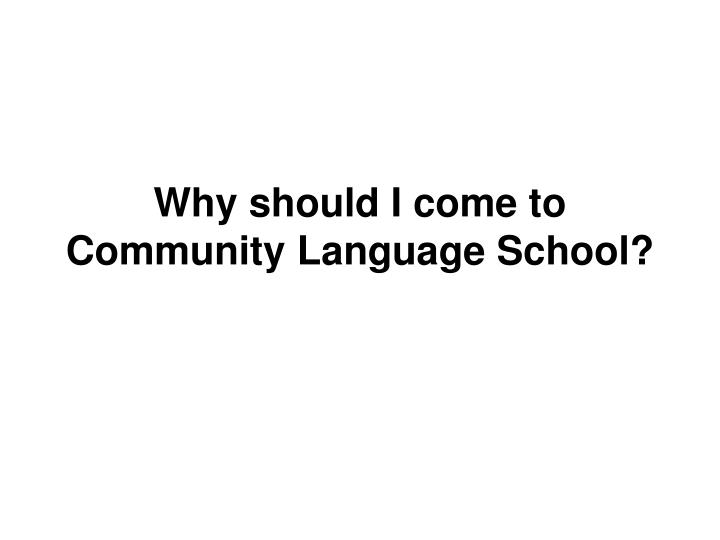 Why should I come to Community Language School?