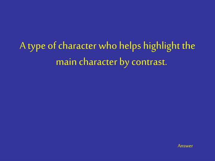 A type of character who helps highlight the main character by contrast.