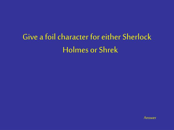 Give a foil character for either Sherlock Holmes or Shrek