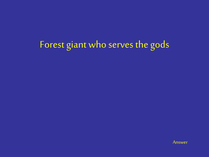 Forest giant who serves the gods
