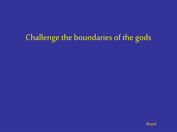 Challenge the boundaries of the gods