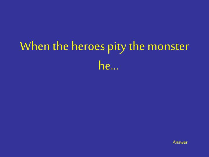 When the heroes pity the monster he…
