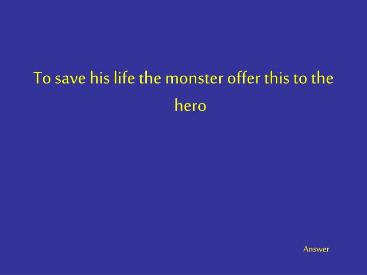 To save his life the monster offer this to the hero