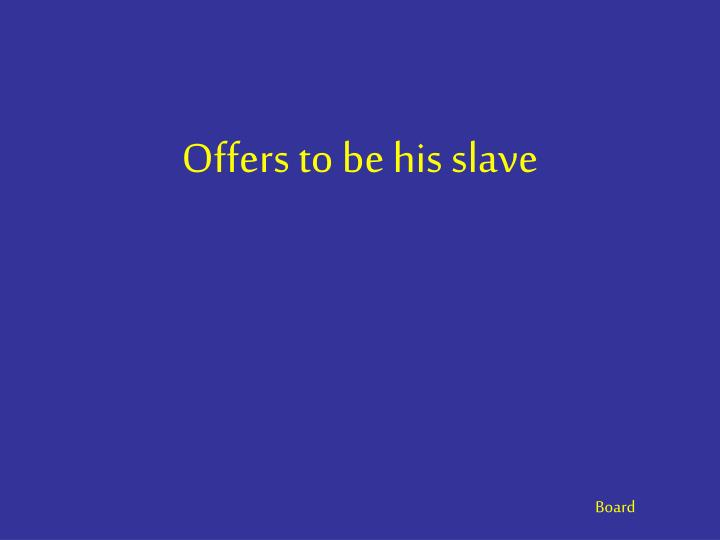 Offers to be his slave