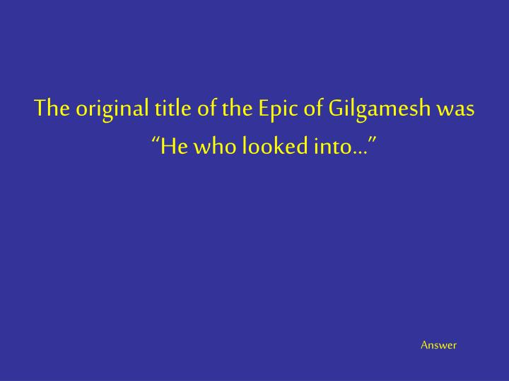 "The original title of the Epic of Gilgamesh was ""He who looked into…"""