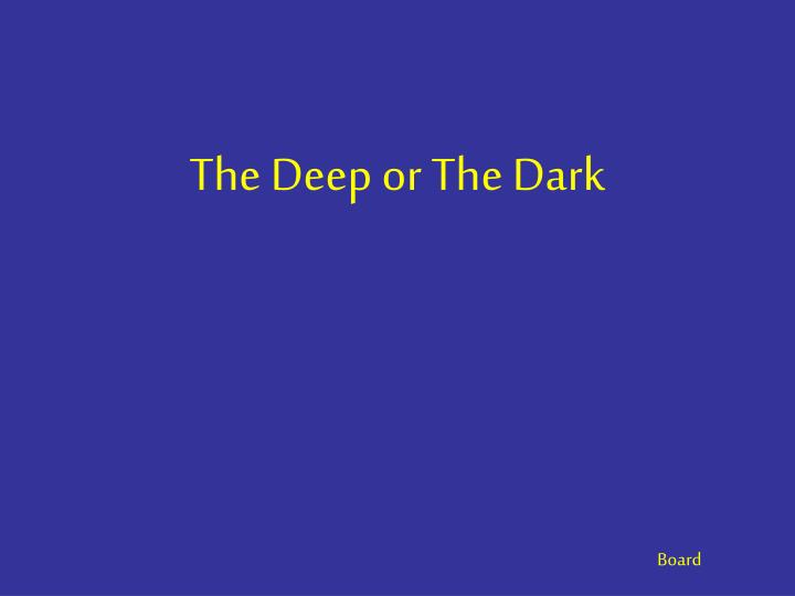 The Deep or The Dark