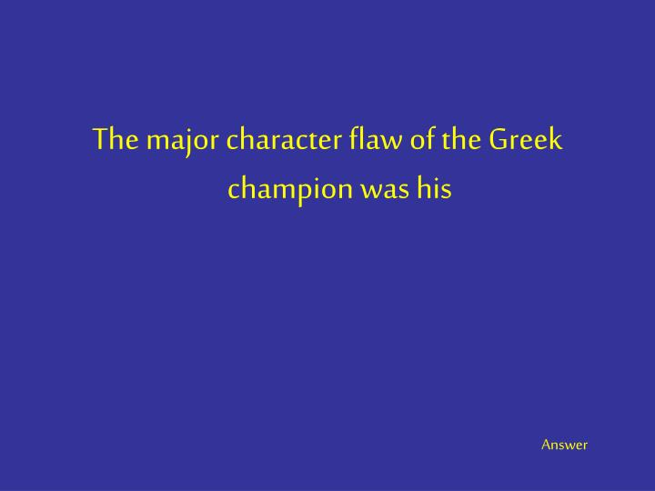 The major character flaw of the Greek champion was his