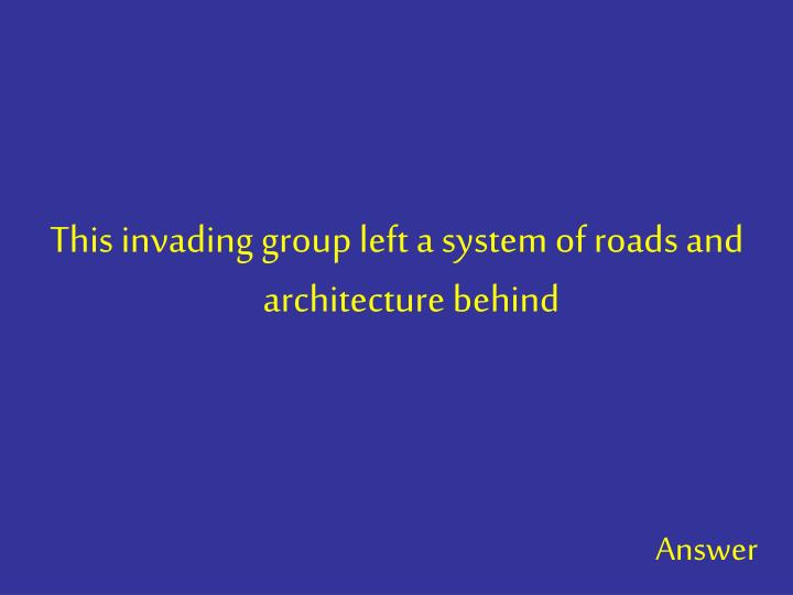 This invading group left a system of roads and architecture behind