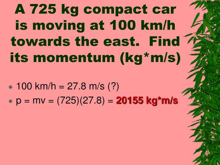 A 725 kg compact car is moving at 100 km/h towards the east.  Find its momentum (kg*m/s)