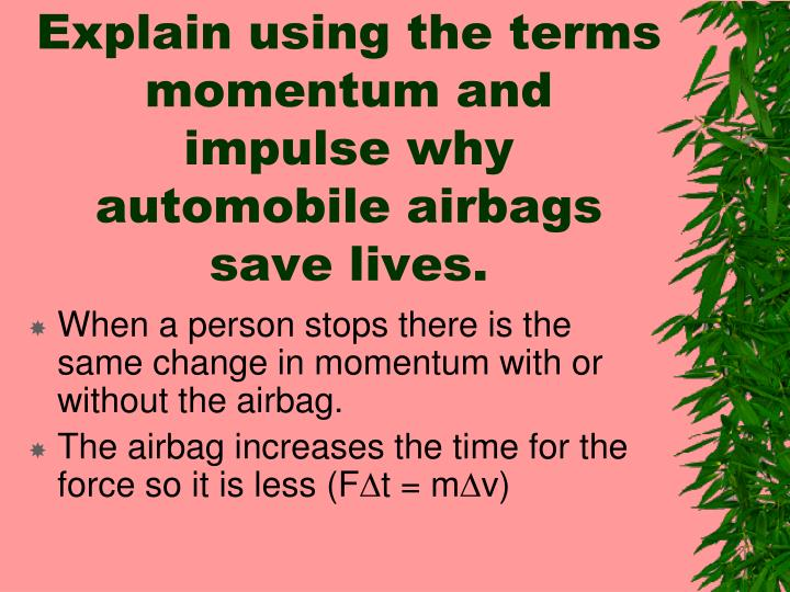 Explain using the terms momentum and impulse why automobile airbags save lives.