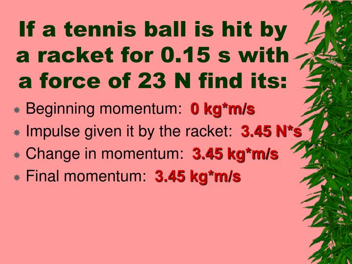 If a tennis ball is hit by a racket for 0.15 s with a force of 23 N find its: