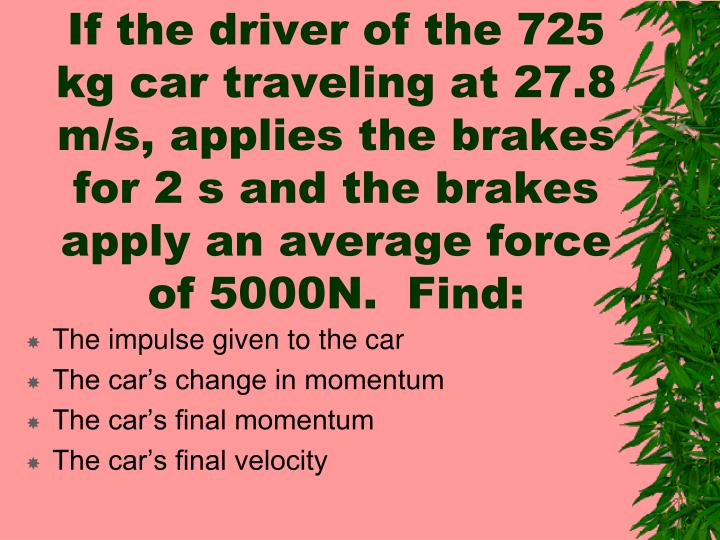 If the driver of the 725 kg car traveling at 27.8 m/s, applies the brakes for 2 s and the brakes apply an average force of 5000N.  Find: