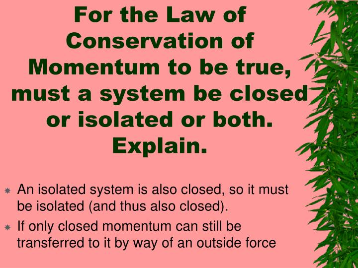 For the Law of Conservation of Momentum to be true, must a system be closed or isolated or both.  Explain.