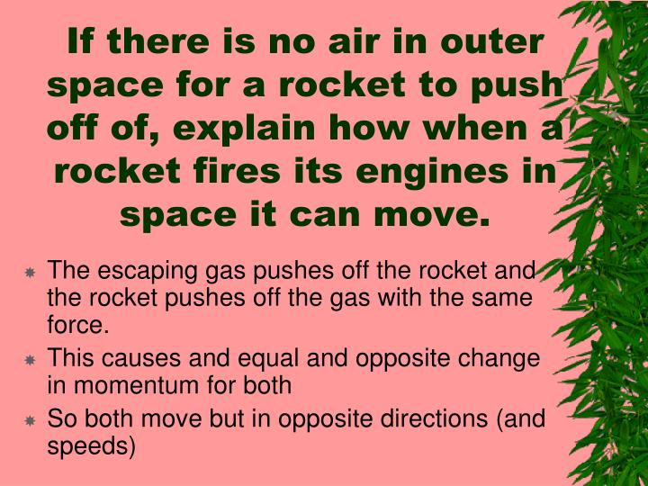 If there is no air in outer space for a rocket to push off of, explain how when a rocket fires its engines in space it can move.