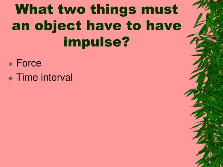 What two things must an object have to have impulse?