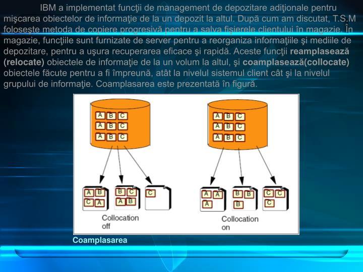 IBM a implementat funcţii de management de depozitare adiţionale pentru mişcarea obiectelor de informaţie de la un depozit la altul. După cum am discutat, T
