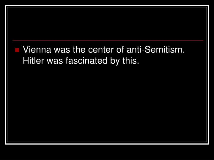 Vienna was the center of anti-Semitism.  Hitler was fascinated by this.