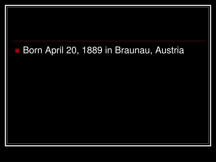 Born April 20, 1889 in Braunau, Austria